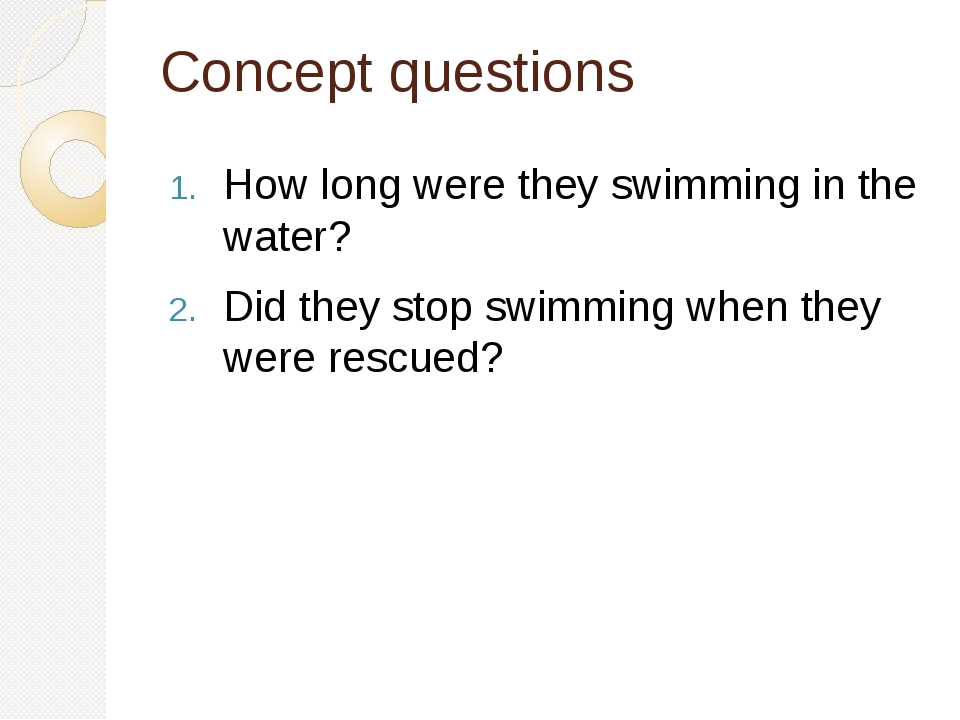 Concept questions How long were they swimming in the water? Did they stop swimming when they were rescued?