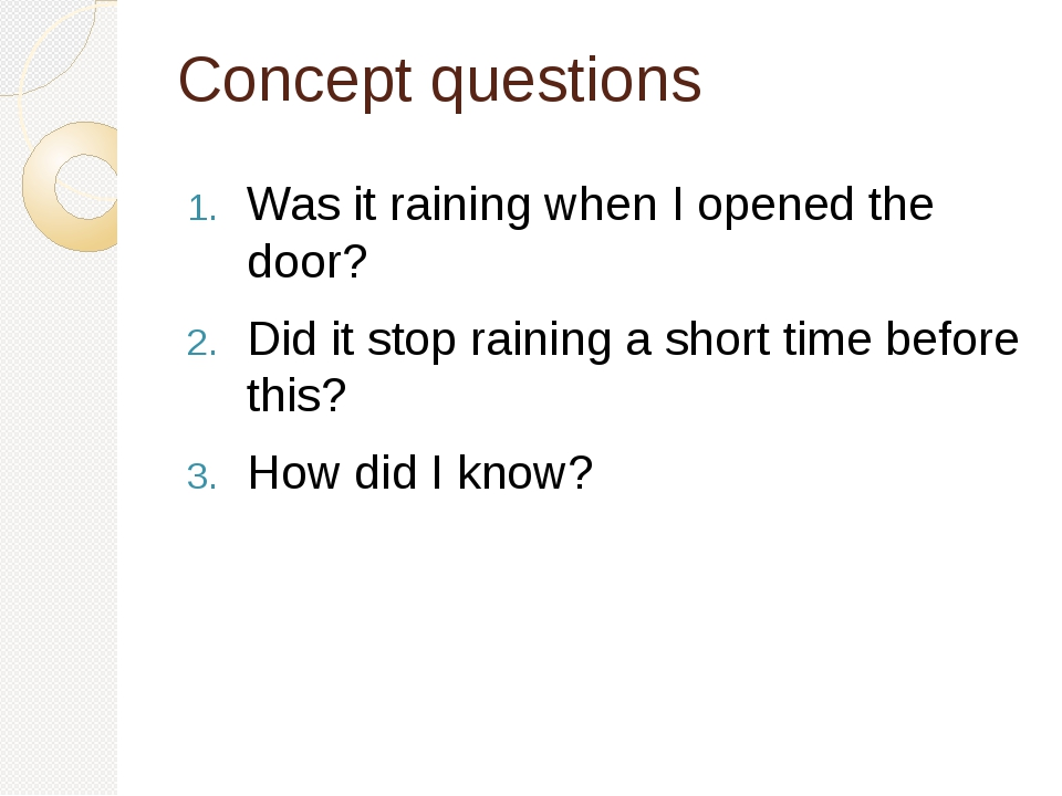 Concept questions Was it raining when I opened the door? Did it stop raining a short time before this? How did I know?