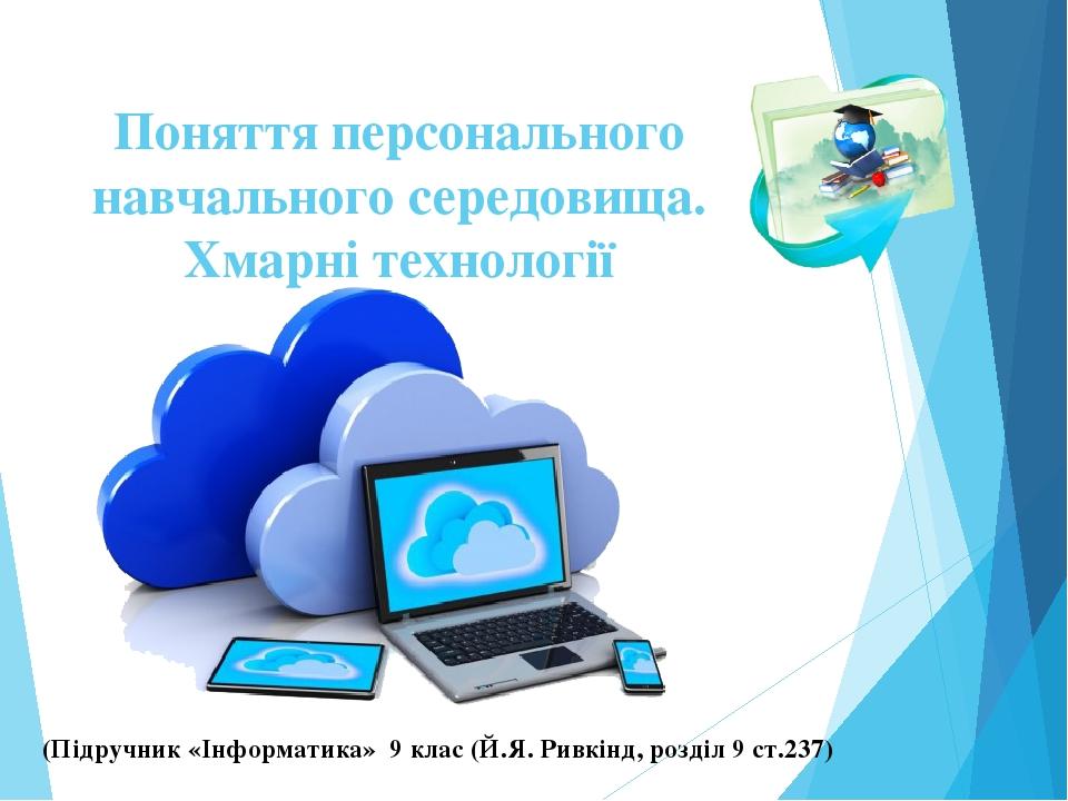 Поняття персонального навчального середовища. Хмарні технології (Підручник «Інформатика» 9 клас (Й.Я. Ривкінд, розділ 9 ст.237)
