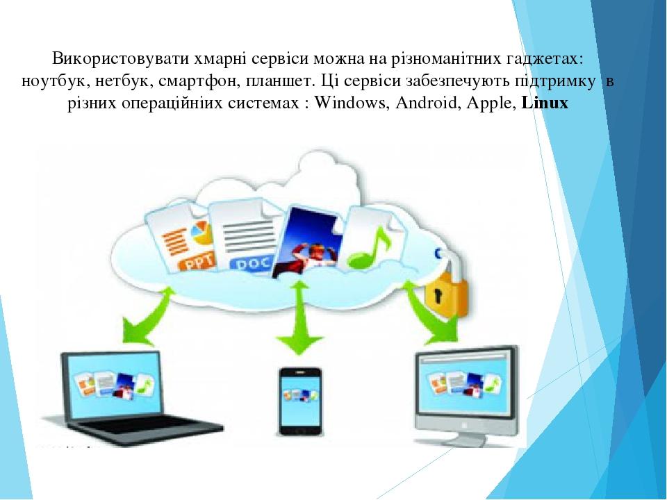Використовувати хмарні сервіси можна на різноманітних гаджетах: ноутбук, нетбук, смартфон, планшет. Ці сервіси забезпечують підтримку в різних опер...