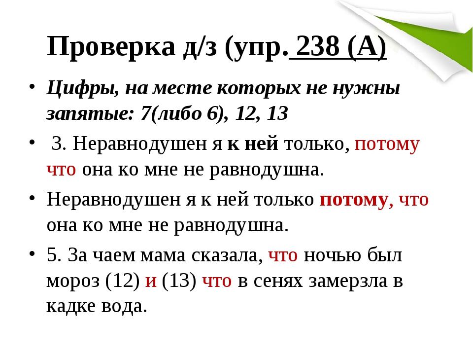 Проверка д/з (упр. 238 (А) Цифры, на месте которых не нужны запятые: 7(либо 6), 12, 13 3. Неравнодушен я к ней только, потому что она ко мне не рав...