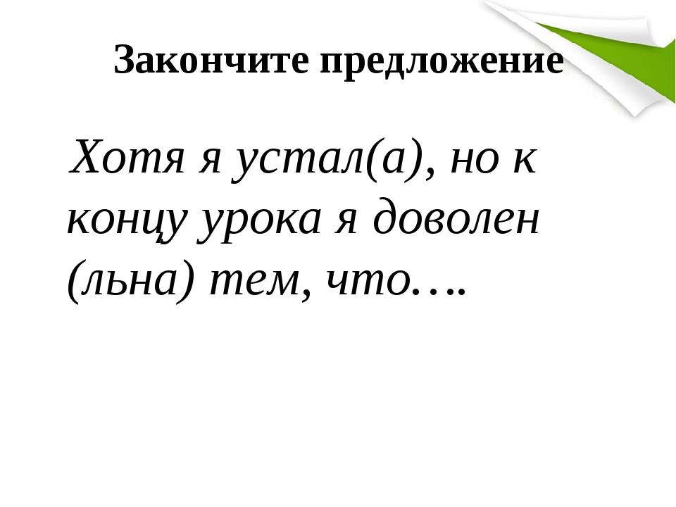 Закончите предложение Хотя я устал(а), но к концу урока я доволен (льна) тем, что….