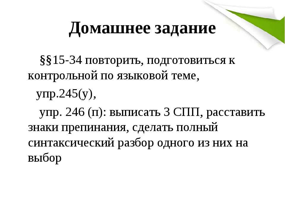 Домашнее задание §§15-34 повторить, подготовиться к контрольной по языковой теме, упр.245(у), упр. 246 (п): выписать 3 СПП, расставить знаки препин...
