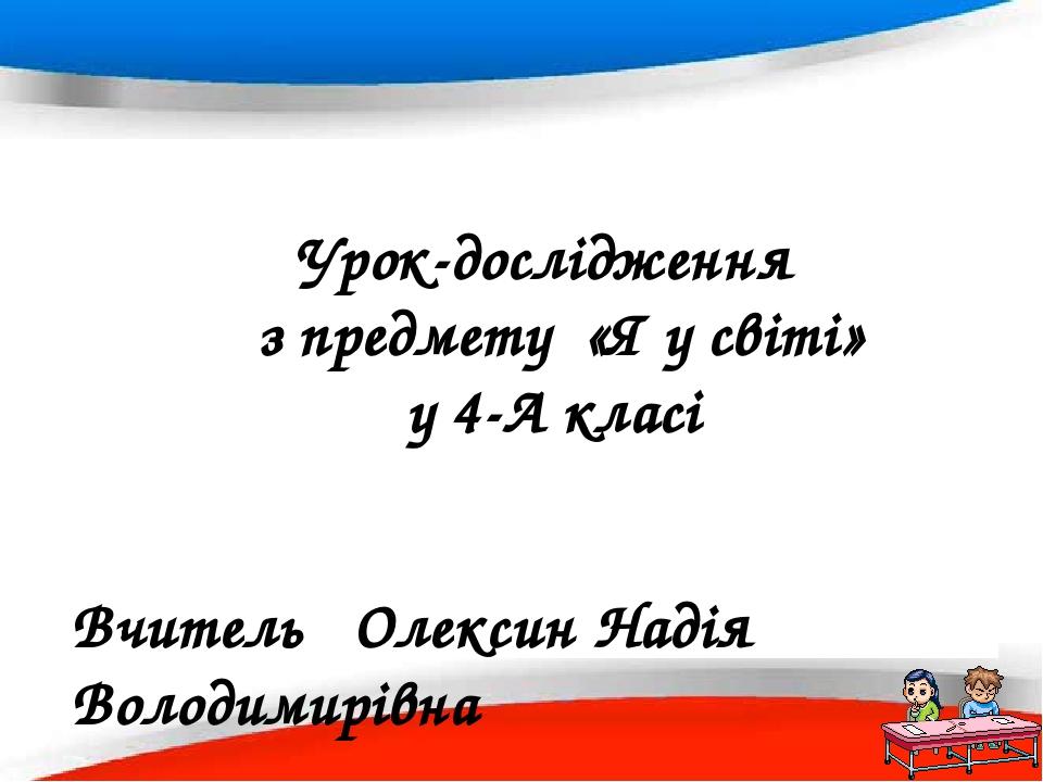 Урок-дослідження з предмету «Я у світі» у 4-А класі Вчитель Олексин Надія Володимирівна