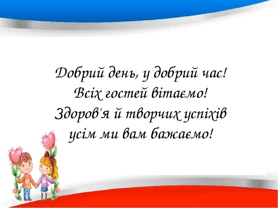 Добрий день, у добрий час! Всіх гостей вітаємо! Здоров'я й творчих успіхів усім ми вам бажаємо!