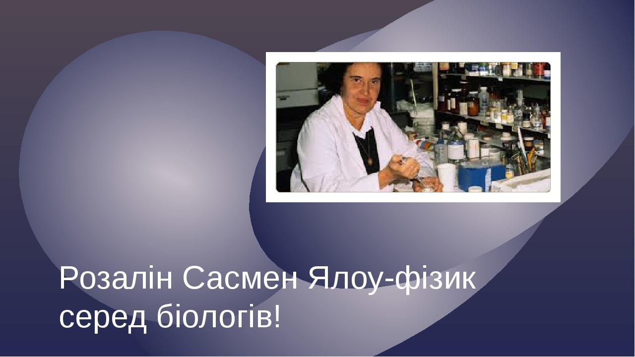 Розалін Сасмен Ялоу-фізик серед біологів!