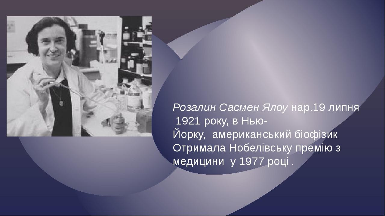 Розалин Сасмен Ялоунар.19 липня 1921року, вНью-Йорку,американський біофізик ОтрималаНобелівську премію з медицини у1977 році . {
