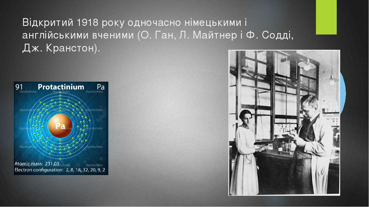 Відкритий1918року одночасно німецькими і англійськими вченими (О.Ган,Л.Майтнері Ф.Содді, Дж.Кранстон).
