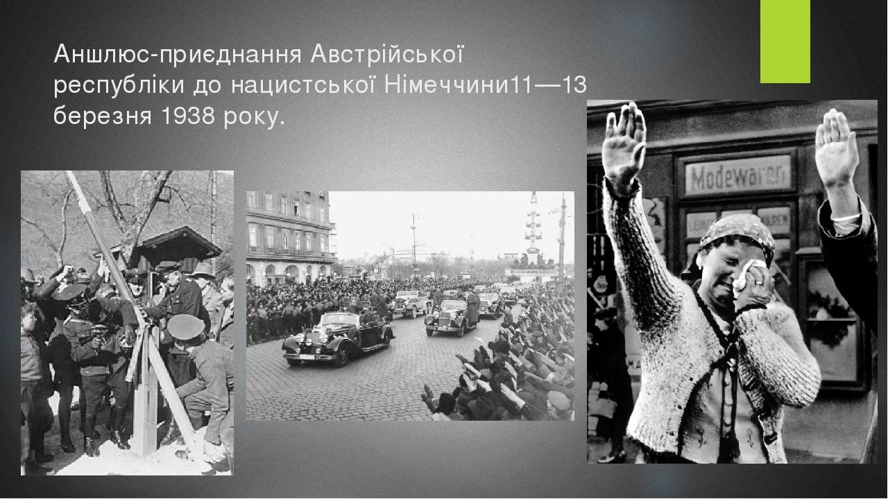 Аншлюс-приєднанняАвстрійської республікидонацистської Німеччини11—13 березня1938року.