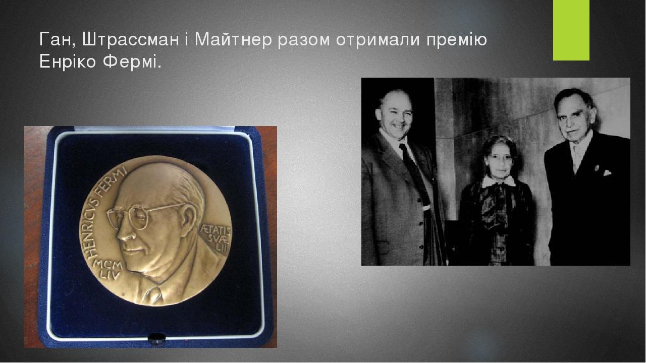 Ган, Штрассман і Майтнер разом отримали премію Енріко Фермі.