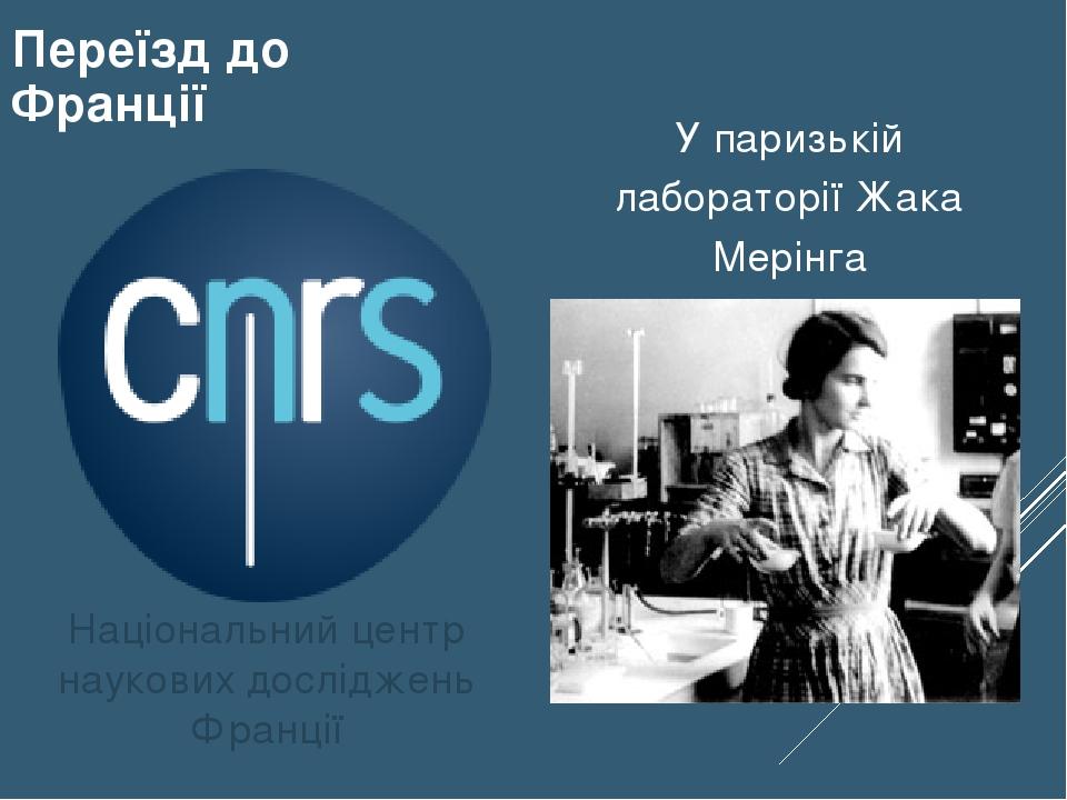 Національний центр наукових досліджень Франції Переїзд до Франції У паризькій лабораторії Жака Мерінга