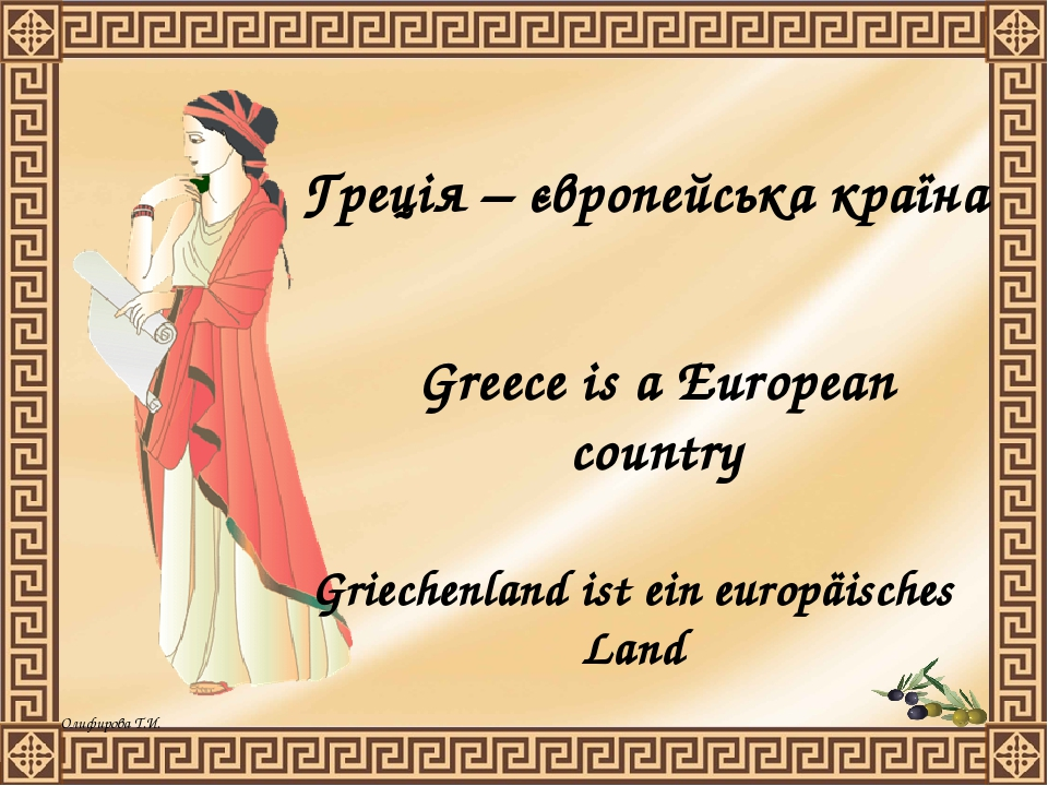 Griechenland ist ein europäisches Land Greece is a European country Греція – європейська країна Олифирова Т.И.