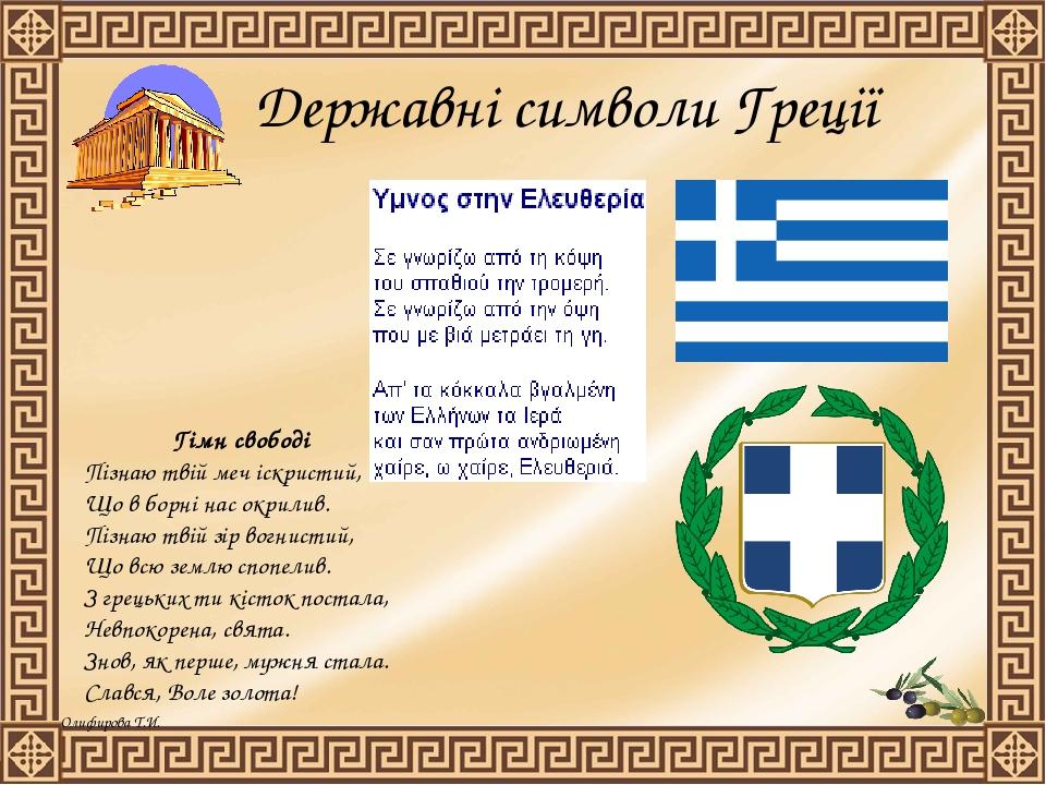 Державні символи Греції Гімн свободі Пізнаю твій меч іскристий, Що в борні нас окрилив. Пізнаю твій зір вогнистий, Що всю землю спопелив. З грецьки...