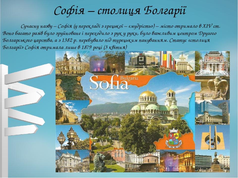 Софія – столиця Болгарії Сучасну назву – Софія (у перекладі з грецької – «мудрість») – місто отримало в XIV ст. Воно багато разів було зруйноване і...