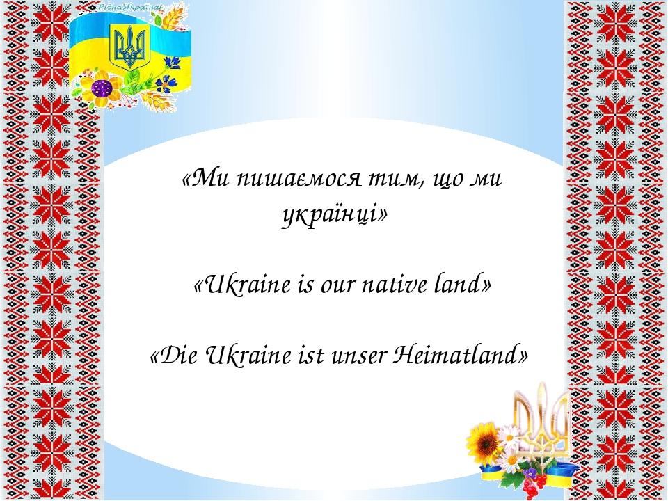 «Мипишаємося тим, що ми українці» «Ukraine is our native land» «Die Ukraine ist unser Heimatland»