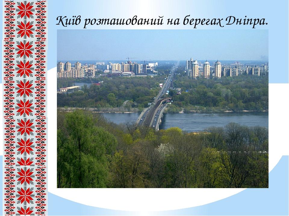 Київ розташований на берегах Дніпра.