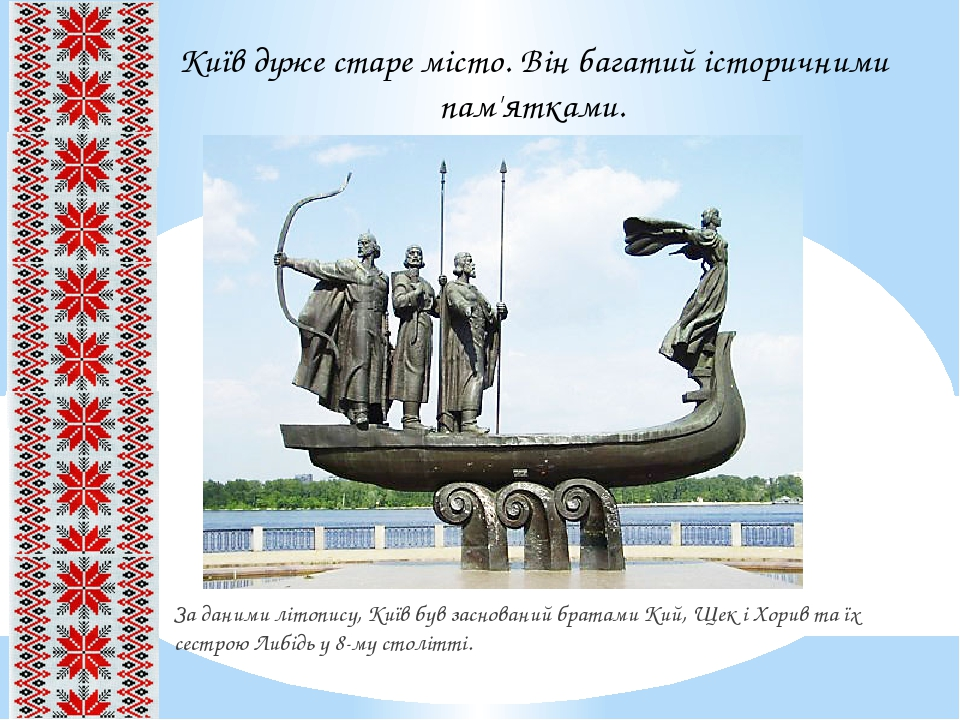 За даними літопису, Київ був заснований братами Кий, Щек і Хорив та їх сестрою Либідь у 8-му столітті. Київ дуже старе місто. Він багатий історични...