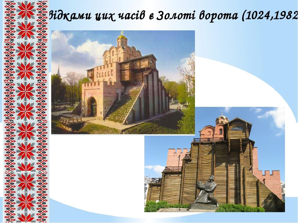 Свідками цих часів є Золоті ворота (1024,1982)