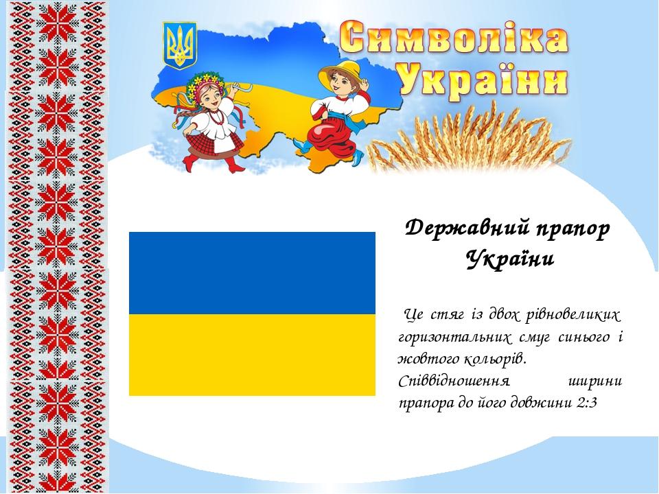 Державний прапор України Це стяг із двох рівновеликих горизонтальних смуг синього і жовтого кольорів. Співвідношення ширини прапора до його довжини...