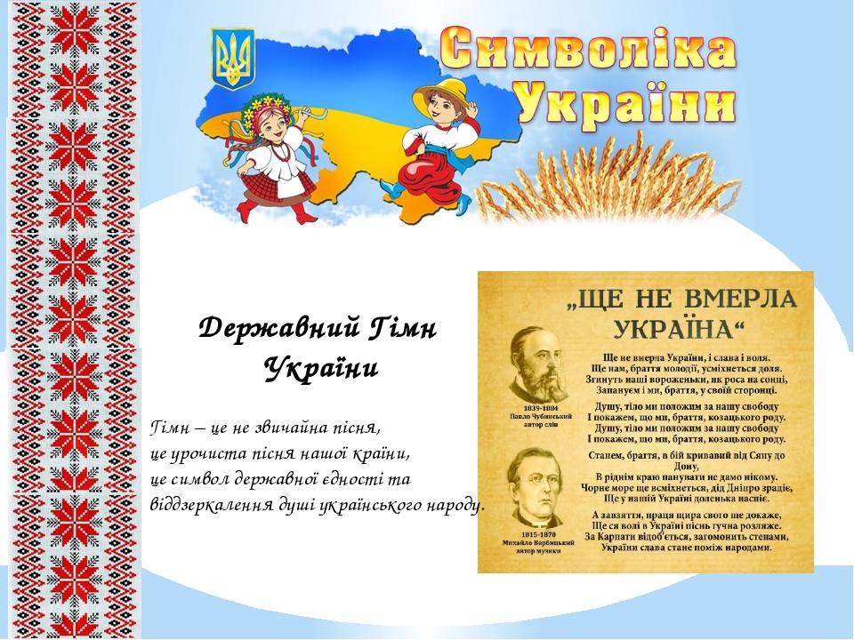 Державний Гімн України Гімн – це не звичайна пісня, це урочиста пісня нашої країни, це символ державної єдності та віддзеркалення душі українського...