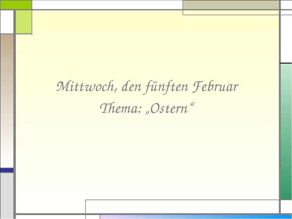 """Mittwoch, den fünften Februar Thema: """"Ostern"""""""