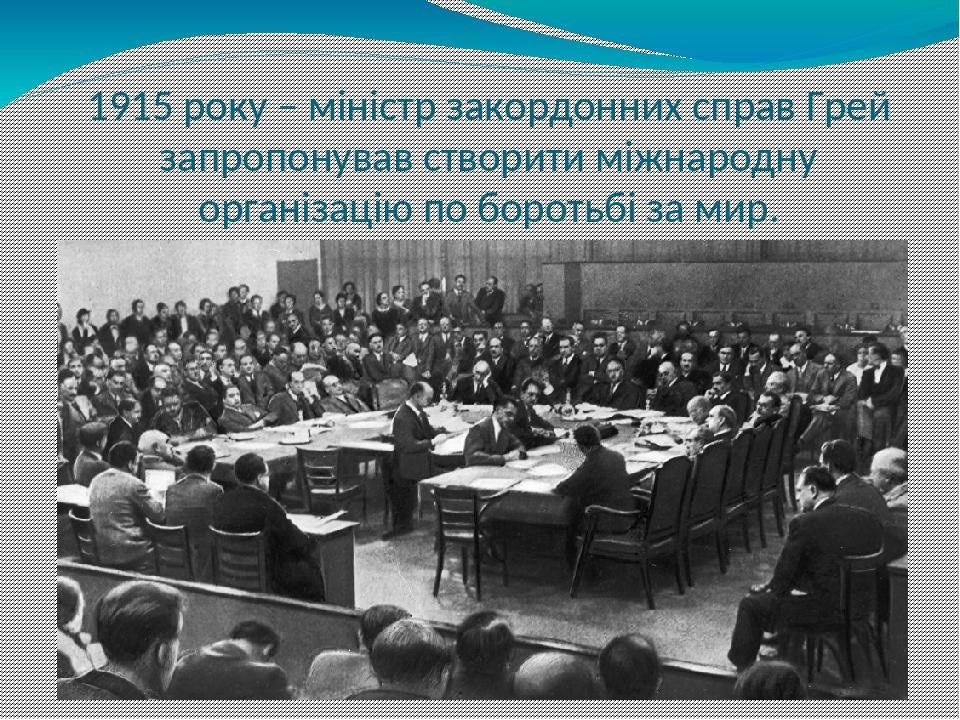 1915 року – міністр закордонних справ Грей запропонував створити міжнародну організацію по боротьбі за мир.