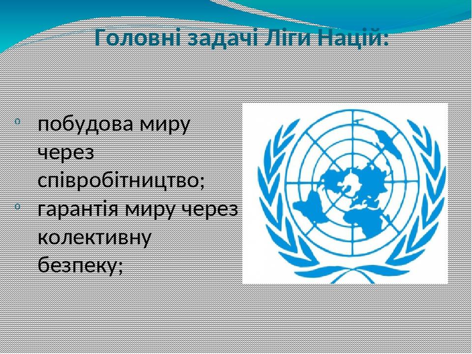 Головні задачі Ліги Націй: побудова миру через співробітництво; гарантія миру через колективну безпеку;