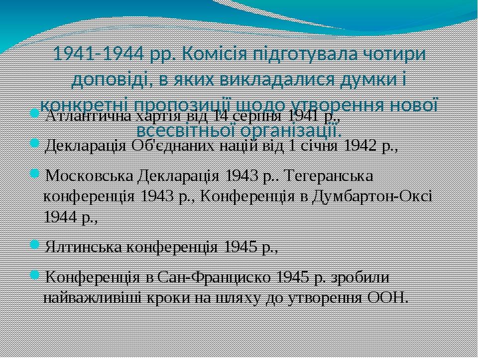 1941-1944 рр. Комісія підготувала чотири доповіді, в яких викладалися думки і конкретні пропозиції щодо утворення нової всесвітньої організації. Ат...