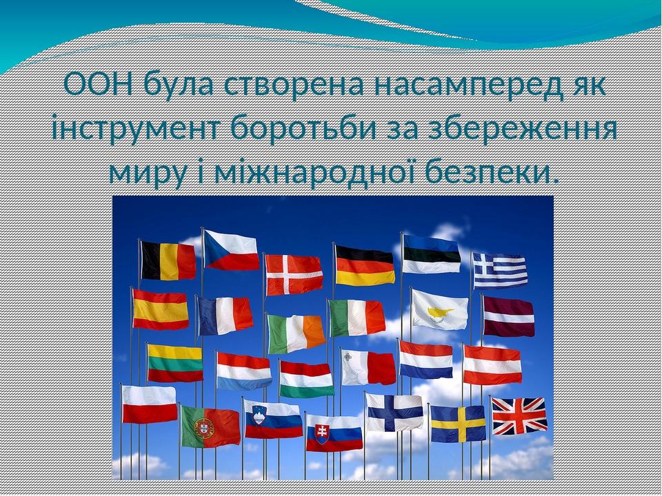 ООН була створена насамперед як інструмент боротьби за збереження миру і міжнародної безпеки.