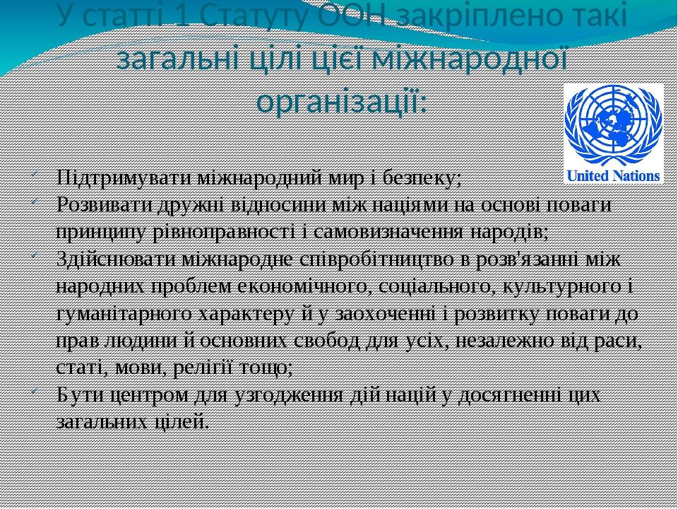 У статті 1 Статуту ООН закріплено такі загальні цілі цієї міжнародної організації: Підтримувати міжнародний мир і безпеку; Розвивати дружні відноси...