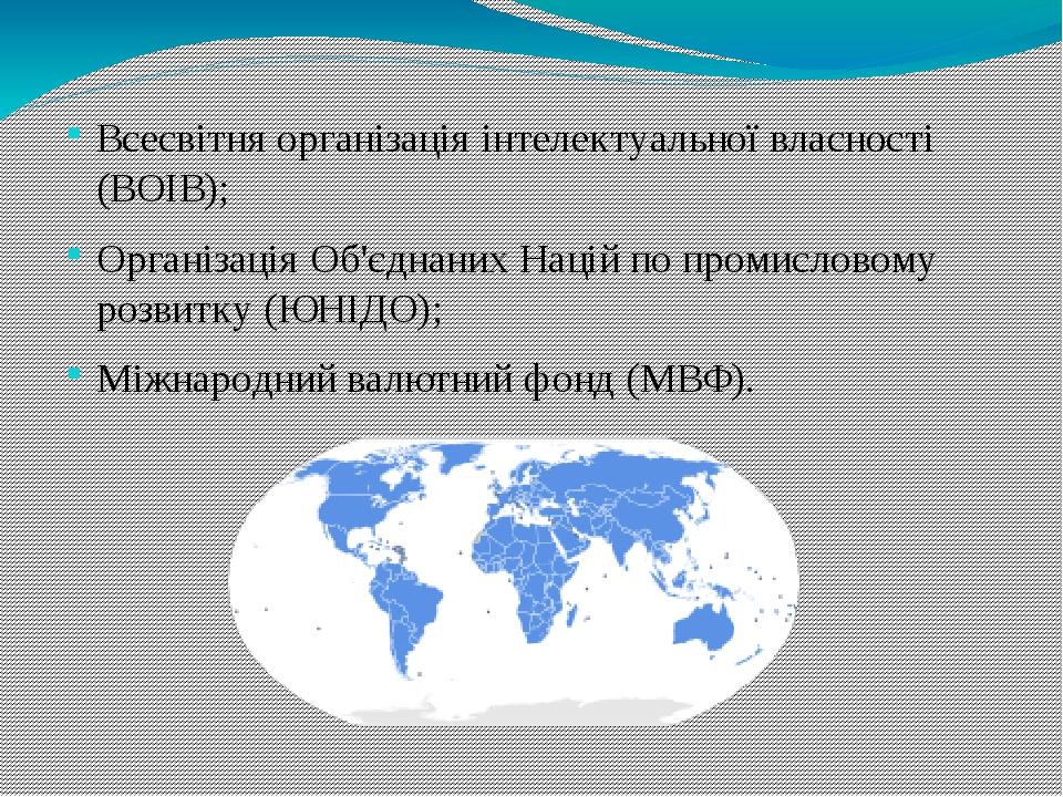 Всесвітня організація інтелектуальної власності (ВОІВ); Організація Об'єднаних Націй по промисловому розвитку (ЮНІДО); Міжнародний валютний фонд (М...