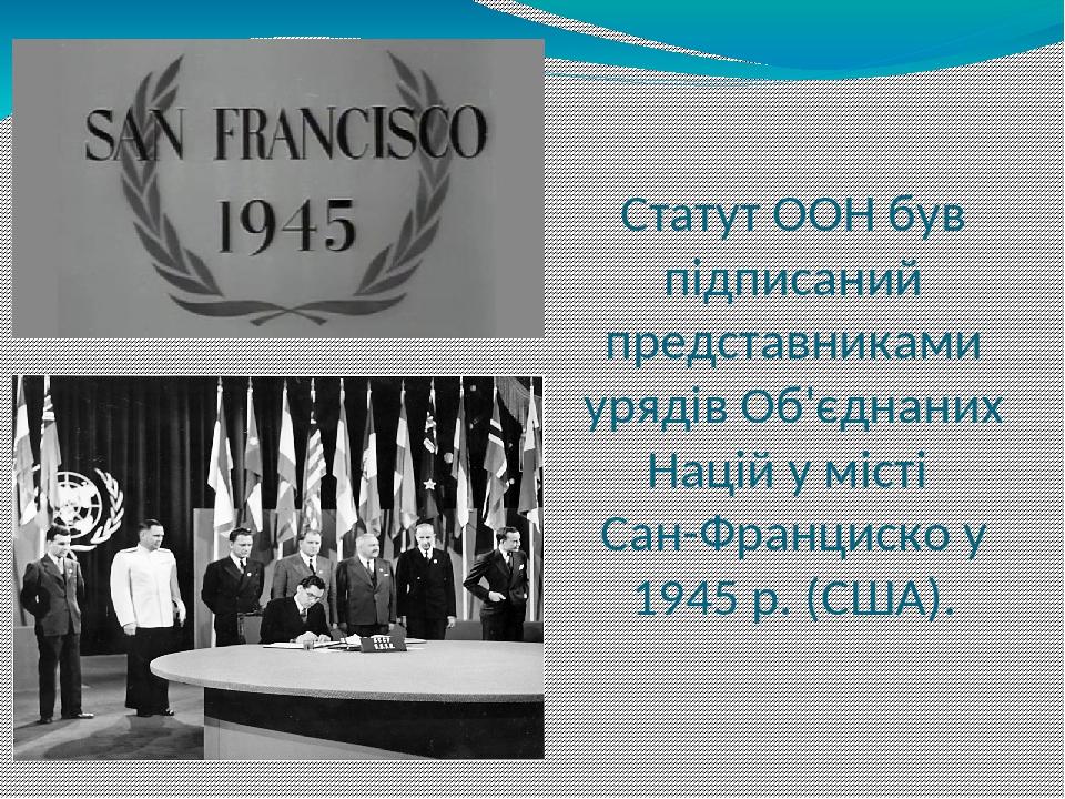 Статут ООН був підписаний представниками урядів Об'єднаних Націй у місті Сан-Франциско у 1945 р. (США).