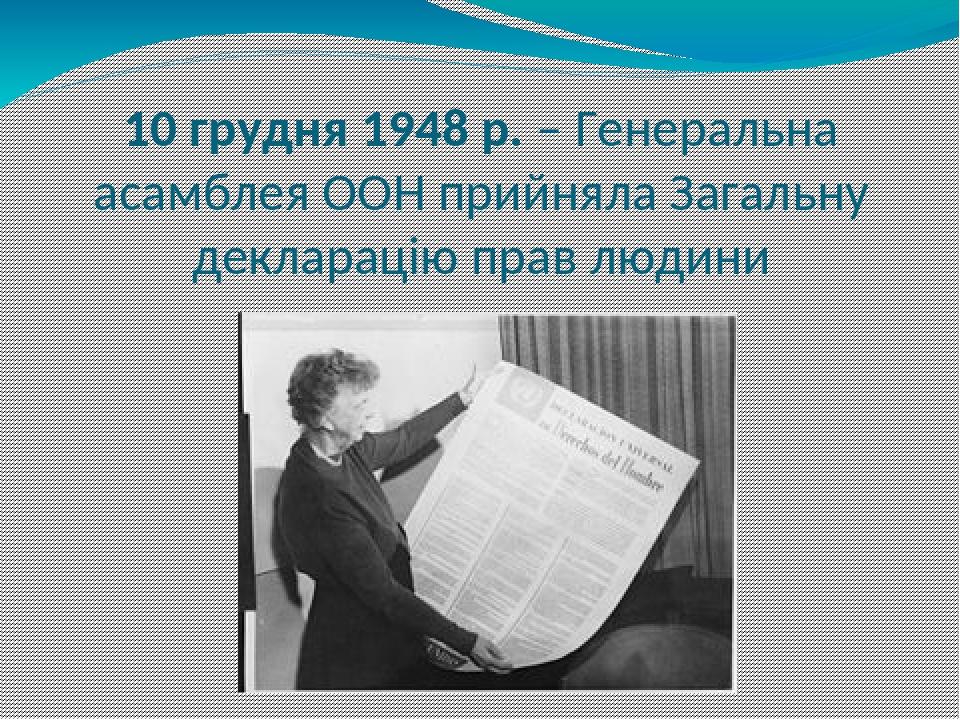 10 грудня 1948 р. – Генеральна асамблея ООН прийняла Загальну декларацію прав людини