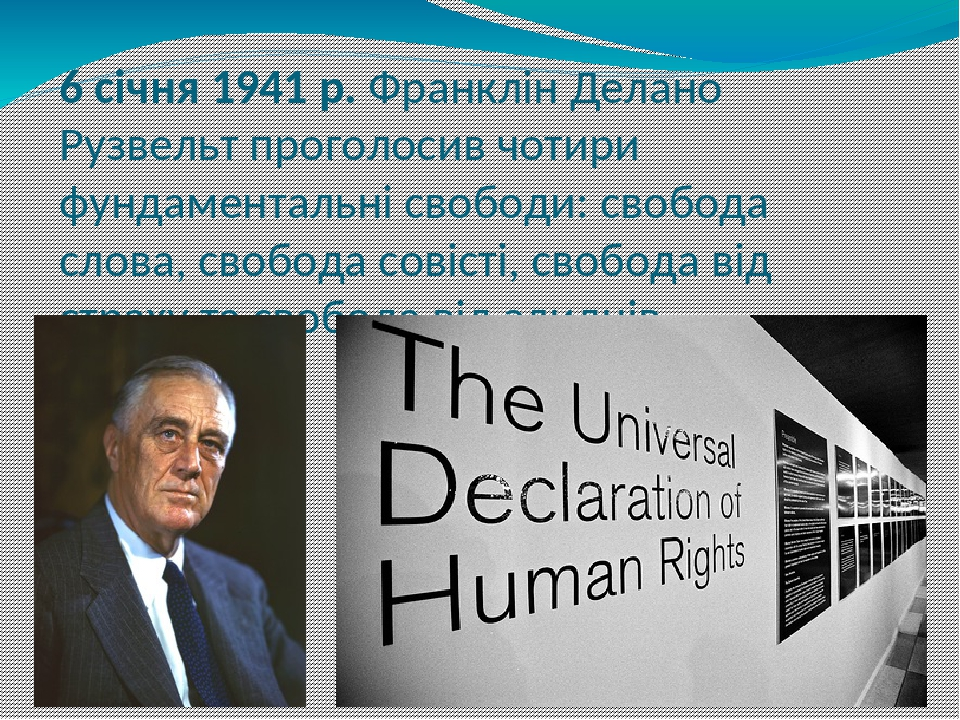 6 січня 1941 р. Франклін Делано Рузвельт проголосив чотири фундаментальні свободи: свобода слова, свобода совісті, свобода від страху та свобода ві...