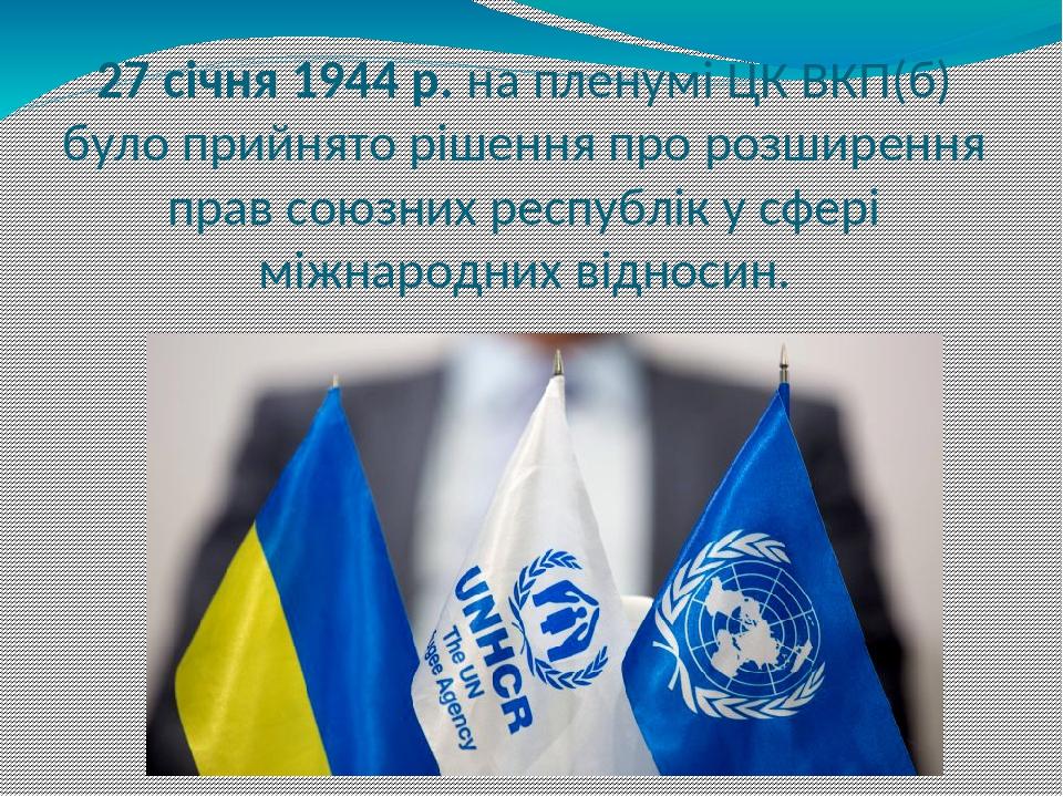 27 січня 1944 р. на пленумі ЦК ВКП(б) було прийнято рішення про розширення прав союзних республік у сфері міжнародних відносин.