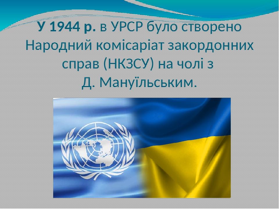 У 1944 р. в УРСР було створено Народний комісаріат закордонних справ (НКЗСУ) на чолі з Д. Мануїльським.