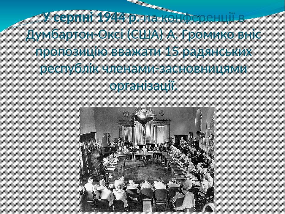 У серпні 1944 р. на конференції в Думбартон-Оксі (США) А. Громико вніс пропозицію вважати 15 радянських республік членами-засновницями організації.