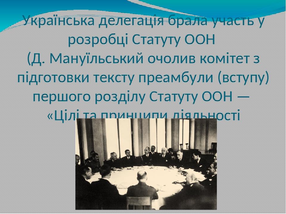 Українська делегація брала участь у розробці Статуту ООН (Д. Мануїльський очолив комітет з підготовки тексту преамбули (вступу) першого розділу Ста...