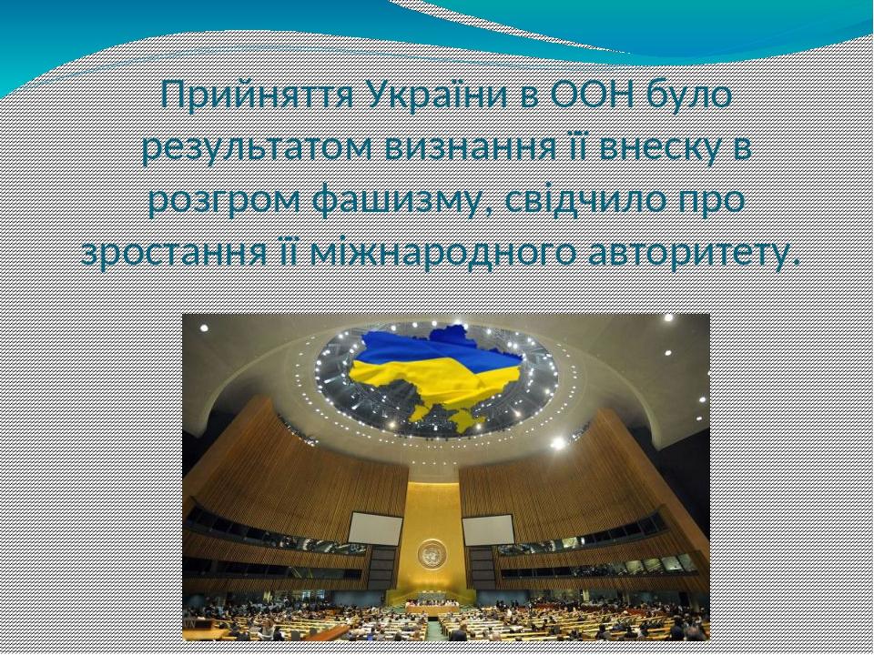 Прийняття України в ООН було результатом визнання її внеску в розгром фашизму, свідчило про зростання її міжнародного авторитету.