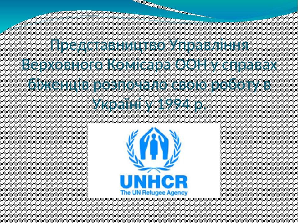 Представництво Управління Верховного Комісара ООН у справах біженців розпочало свою роботу в Україні у 1994 р.