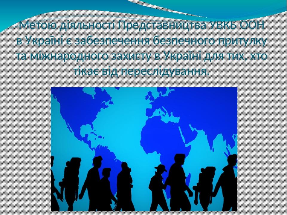 Метою діяльності Представництва УВКБ ООН в Україні є забезпечення безпечного притулку та міжнародного захисту в Україні для тих, хто тікає від пере...