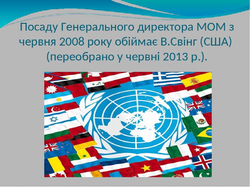 Посаду Генерального директора МОМ з червня 2008 року обіймає В.Свінг (США) (переобрано у червні 2013 р.).