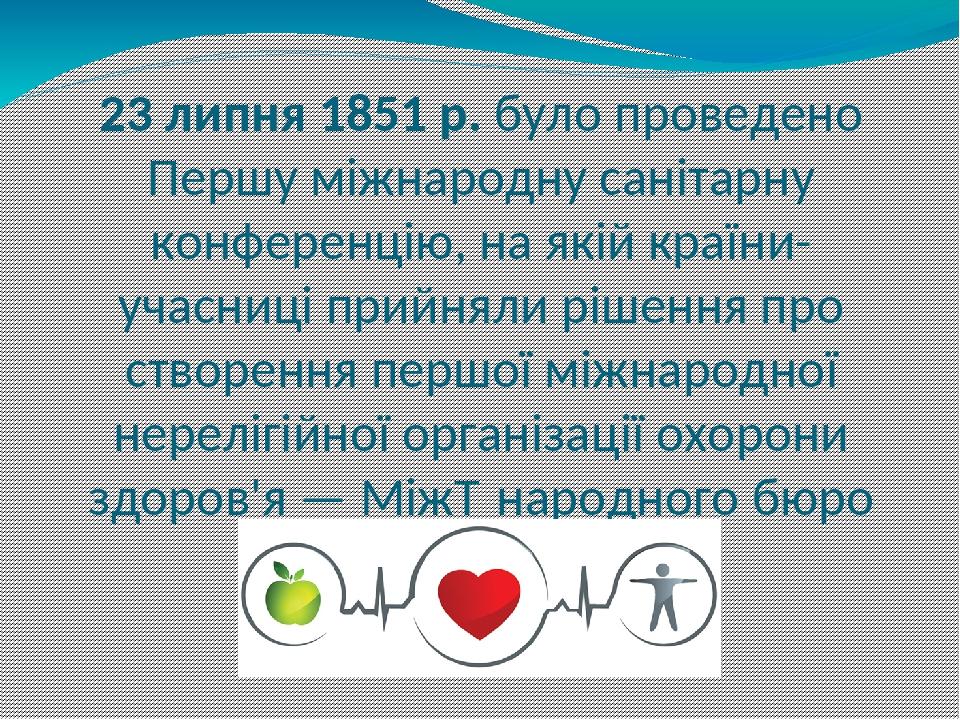 23 липня 1851 р. було проведено Першу міжнародну санітарну конференцію, на якій країни-учасниці прийняли рішення про створення першої міжнародної н...