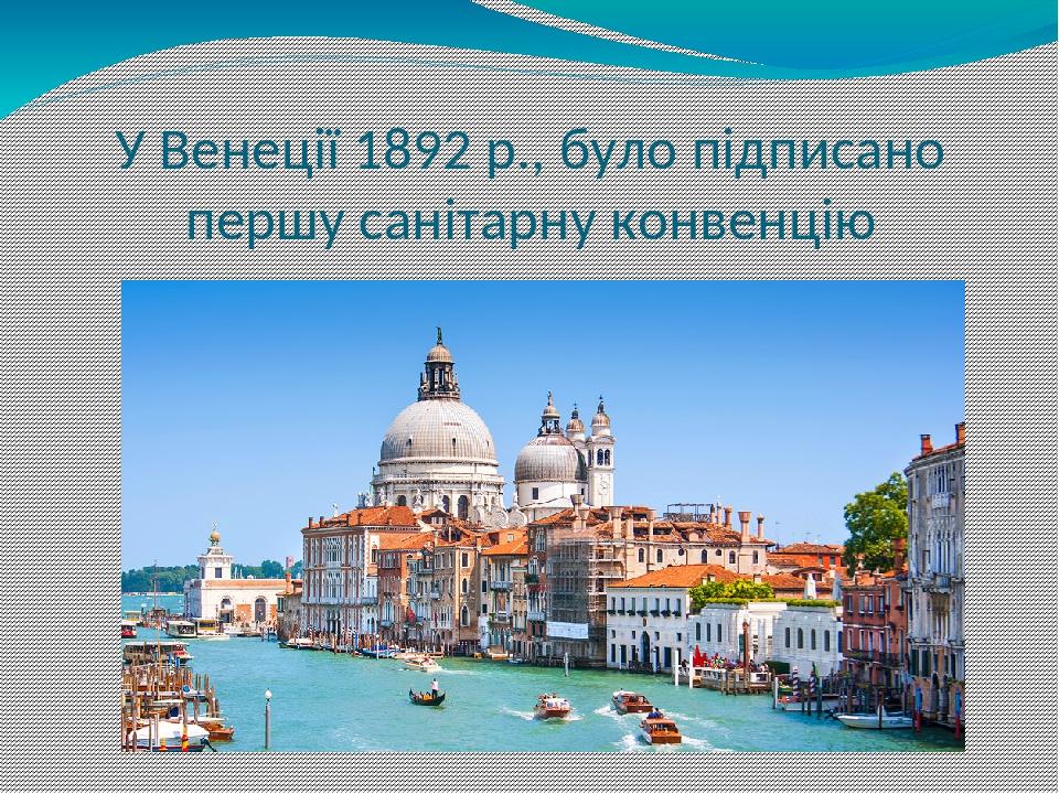 У Венеції 1892 р., було підписано першу санітарну конвенцію