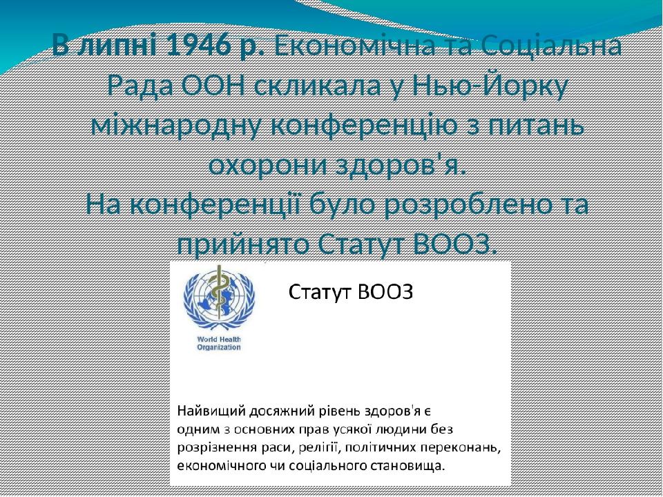 В липні 1946 р. Економічна та Соціальна Рада ООН скликала у Нью-Йорку міжнародну конференцію з питань охорони здоров'я. На конференції було розробл...