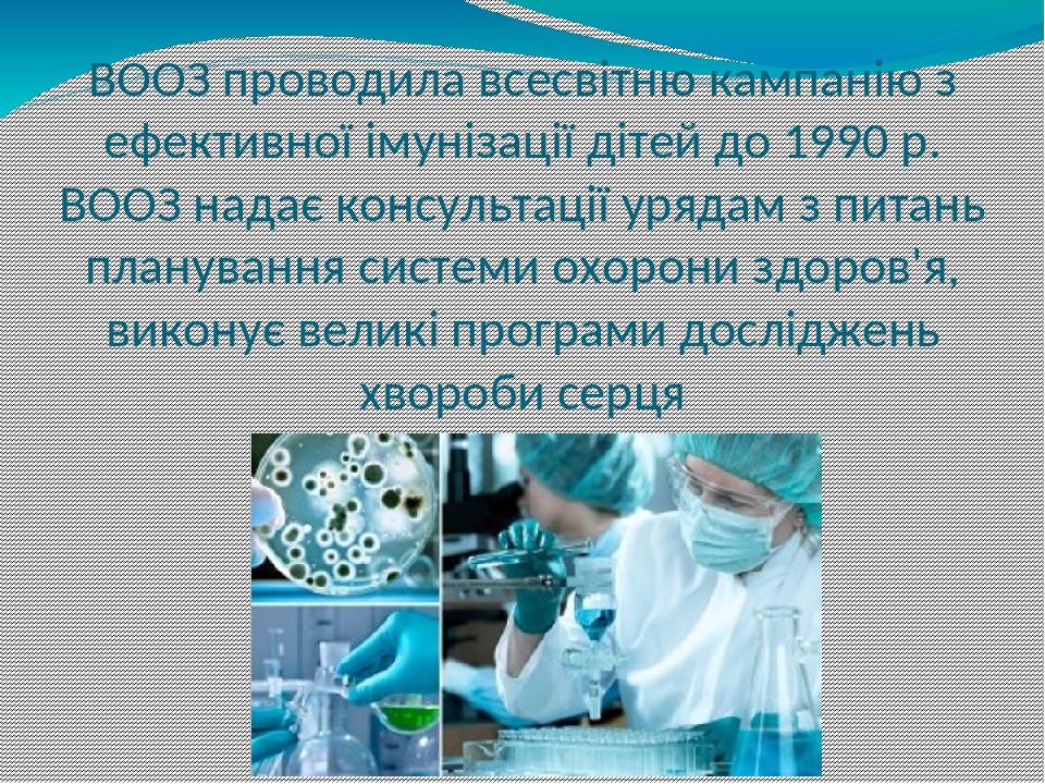 ВООЗ проводила всесвітню кампанію з ефективної імунізації дітей до 1990 р. ВООЗ надає консультації урядам з питань планування системи охорони здоро...