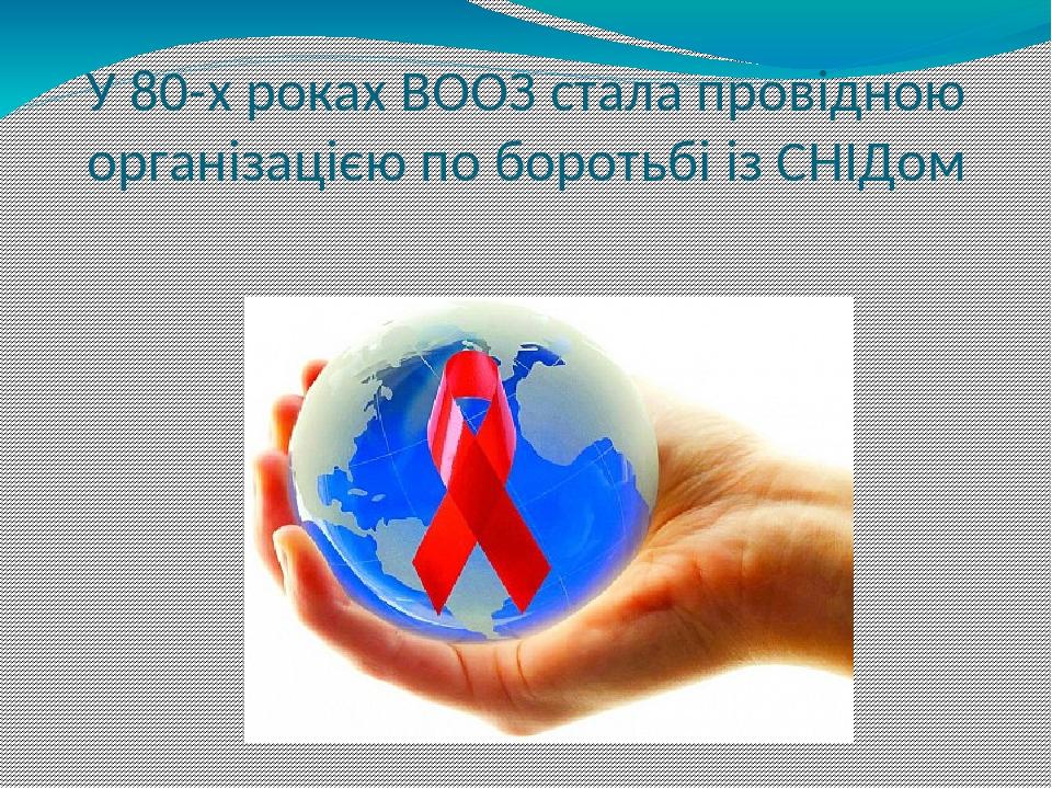 У 80-х роках ВООЗ стала провідною організацією по боротьбі із СНІДом