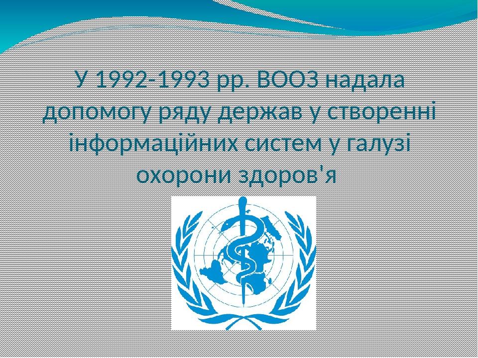 У 1992-1993 рр. ВООЗ надала допомогу ряду держав у створенні інформаційних систем у галузі охорони здоров'я