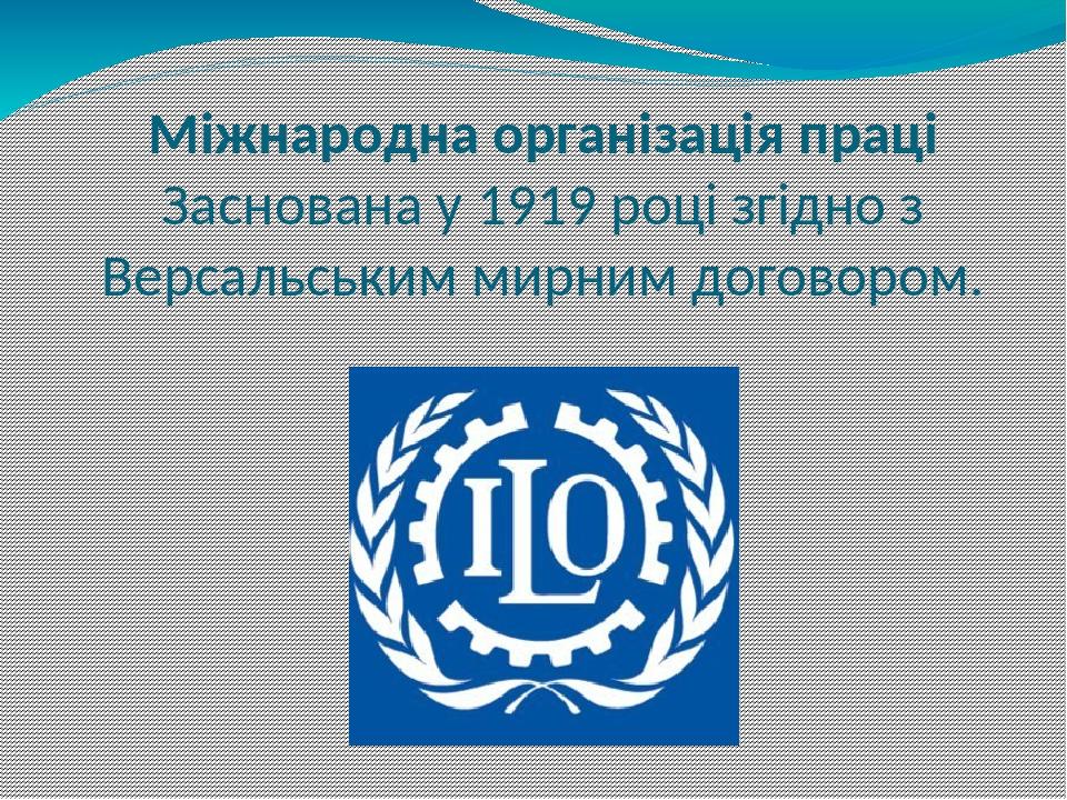 Міжнародна організація праці Заснована у 1919 році згідно з Версальським мирним договором.