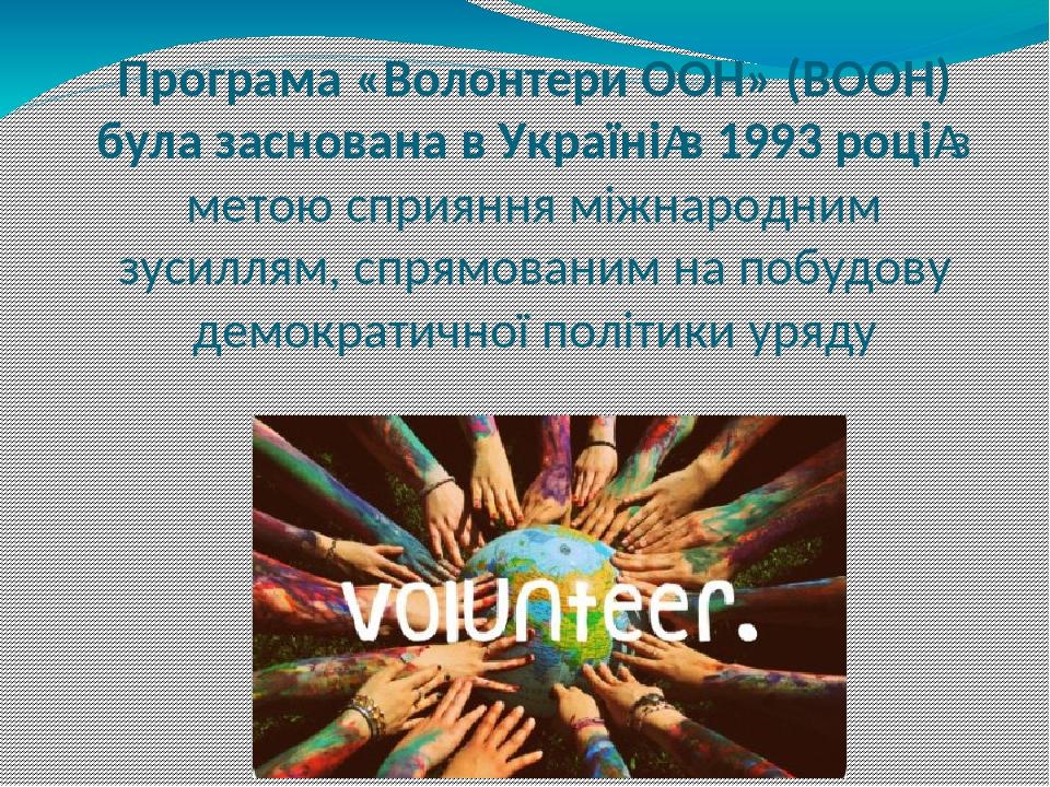 Програма «Волонтери ООН» (ВООН) була заснована в Українів 1993 роціз метою сприяння міжнародним зусиллям, спрямованим на побудову демократичної п...